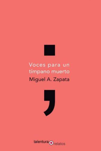 Voces para un tímpano muerto, Editorial Talentura, Miguel A. Zapata,